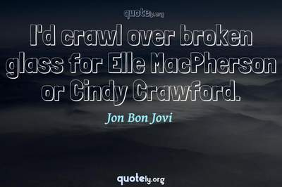 Photo Quote of I'd crawl over broken glass for Elle MacPherson or Cindy Crawford.
