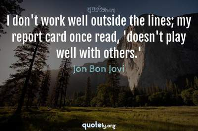 Photo Quote of I don't work well outside the lines; my report card once read, 'doesn't play well with others.'