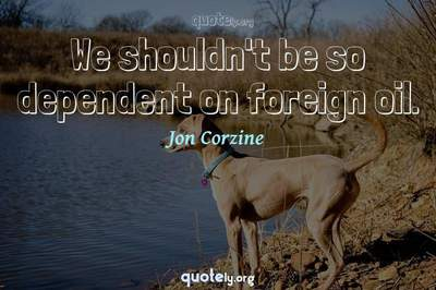 Photo Quote of We shouldn't be so dependent on foreign oil.