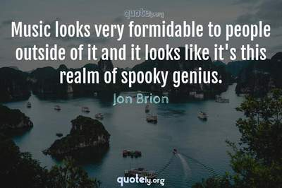 Photo Quote of Music looks very formidable to people outside of it and it looks like it's this realm of spooky genius.