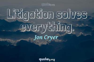 Photo Quote of Litigation solves everything.