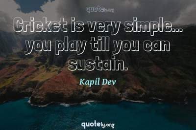Photo Quote of Cricket is very simple... you play till you can sustain.