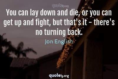 Photo Quote of You can lay down and die, or you can get up and fight, but that's it - there's no turning back.