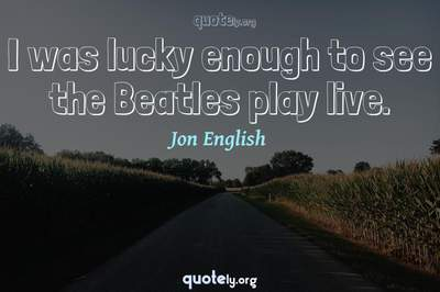 Photo Quote of I was lucky enough to see the Beatles play live.