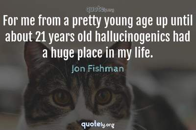 Photo Quote of For me from a pretty young age up until about 21 years old hallucinogenics had a huge place in my life.