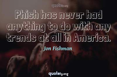 Photo Quote of Phish has never had anything to do with any trends at all in America.