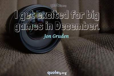 Photo Quote of I get excited for big games in December.