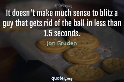 Photo Quote of It doesn't make much sense to blitz a guy that gets rid of the ball in less than 1.5 seconds.