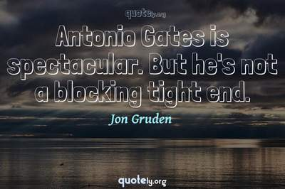 Photo Quote of Antonio Gates is spectacular. But he's not a blocking tight end.