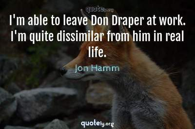 Photo Quote of I'm able to leave Don Draper at work. I'm quite dissimilar from him in real life.