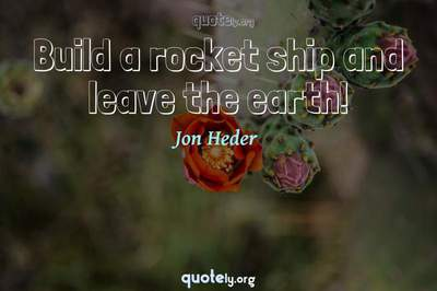 Photo Quote of Build a rocket ship and leave the earth!