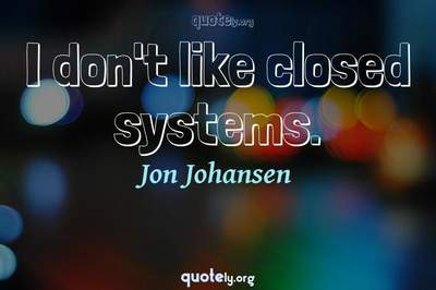 Photo Quote of I don't like closed systems.