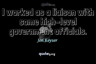Photo Quote of I worked as a liaison with some high-level government officials.