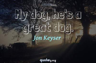 Photo Quote of My dog, he's a great dog.