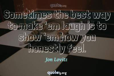 Photo Quote of Sometimes the best way to make 'em laugh is to show 'em how you honestly feel.
