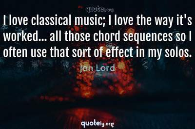 Photo Quote of I love classical music; I love the way it's worked... all those chord sequences so I often use that sort of effect in my solos.