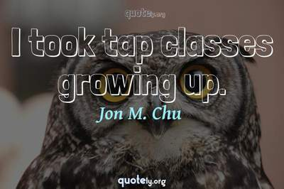 Photo Quote of I took tap classes growing up.