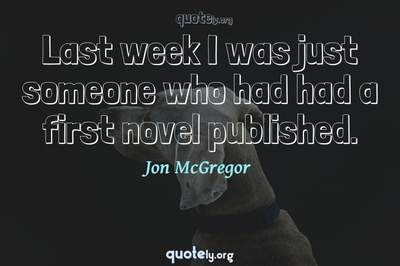 Photo Quote of Last week I was just someone who had had a first novel published.