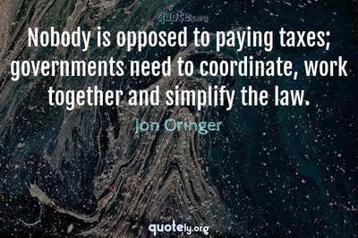 Photo Quote of Nobody is opposed to paying taxes; governments need to coordinate, work together and simplify the law.