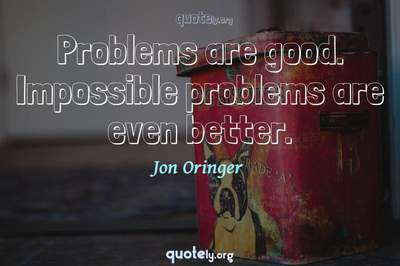Photo Quote of Problems are good. Impossible problems are even better.