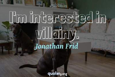 Photo Quote of I'm interested in villainy.