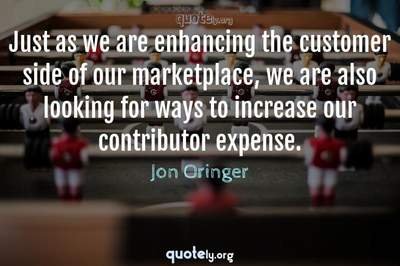 Photo Quote of Just as we are enhancing the customer side of our marketplace, we are also looking for ways to increase our contributor expense.