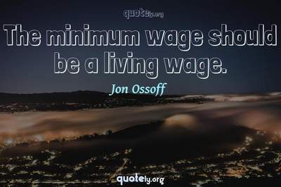 Photo Quote of The minimum wage should be a living wage.