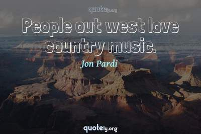Photo Quote of People out west love country music.