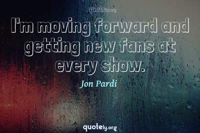 Photo Quote of I'm moving forward and getting new fans at every show.