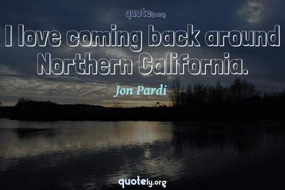 Photo Quote of I love coming back around Northern California.