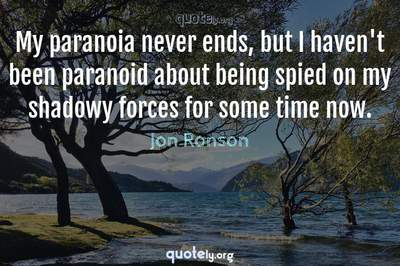 Photo Quote of My paranoia never ends, but I haven't been paranoid about being spied on my shadowy forces for some time now.