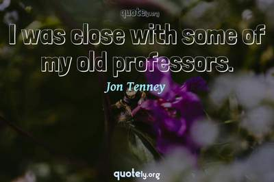 Photo Quote of I was close with some of my old professors.
