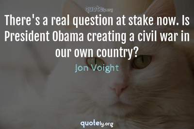 Photo Quote of There's a real question at stake now. Is President Obama creating a civil war in our own country?