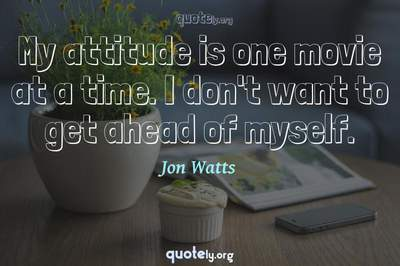 Photo Quote of My attitude is one movie at a time. I don't want to get ahead of myself.