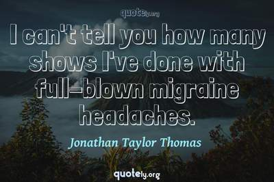 Photo Quote of I can't tell you how many shows I've done with full-blown migraine headaches.
