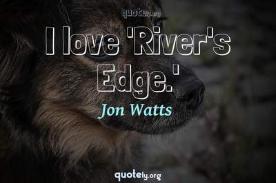 Photo Quote of I love 'River's Edge.'