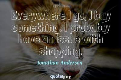 Photo Quote of Everywhere I go, I buy something. I probably have an issue with shopping.