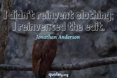 Photo Quote of I didn't reinvent clothing; I reinvented the edit.