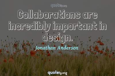 Photo Quote of Collaborations are incredibly important in design.