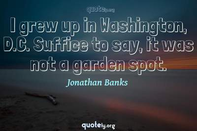 Photo Quote of I grew up in Washington, D.C. Suffice to say, it was not a garden spot.