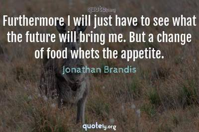 Photo Quote of Furthermore I will just have to see what the future will bring me. But a change of food whets the appetite.