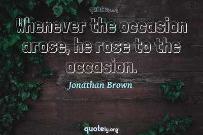 Photo Quote of Whenever the occasion arose, he rose to the occasion.