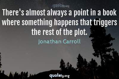 Photo Quote of There's almost always a point in a book where something happens that triggers the rest of the plot.