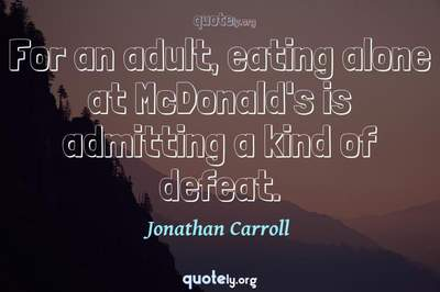 Photo Quote of For an adult, eating alone at McDonald's is admitting a kind of defeat.