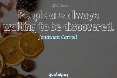 Photo Quote of People are always waiting to be discovered.