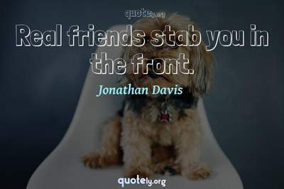 Photo Quote of Real friends stab you in the front.