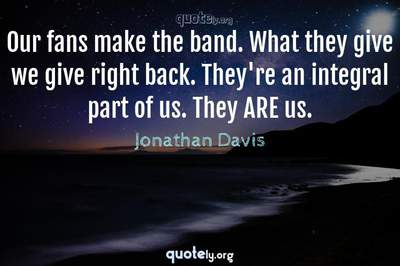 Photo Quote of Our fans make the band. What they give we give right back. They're an integral part of us. They ARE us.