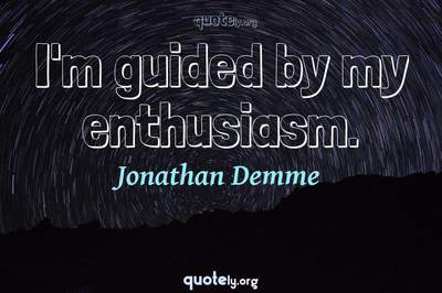 Photo Quote of I'm guided by my enthusiasm.