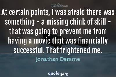 Photo Quote of At certain points, I was afraid there was something - a missing chink of skill - that was going to prevent me from having a movie that was financially successful. That frightened me.
