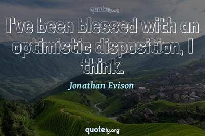 Photo Quote of I've been blessed with an optimistic disposition, I think.